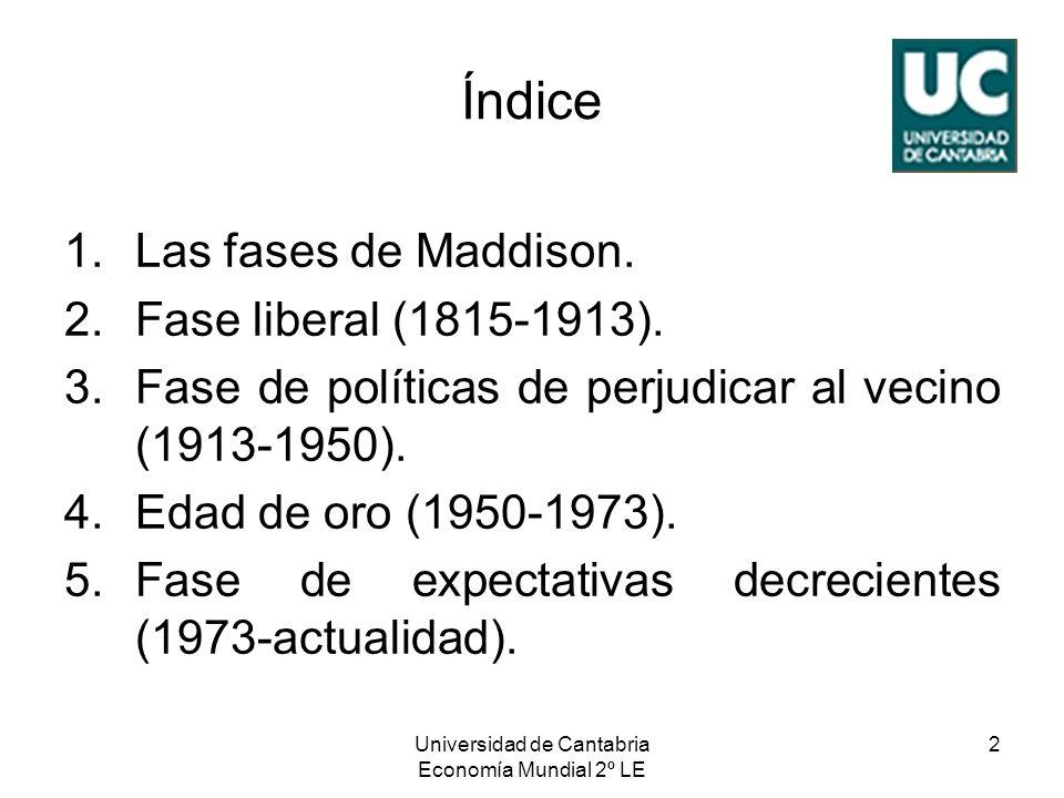 Universidad de Cantabria Economía Mundial 2º LE 2 Índice 1.Las fases de Maddison. 2.Fase liberal (1815-1913). 3.Fase de políticas de perjudicar al vec