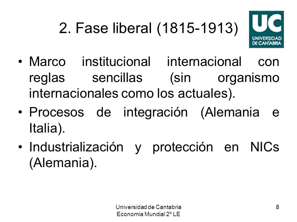 Universidad de Cantabria Economía Mundial 2º LE 8 2. Fase liberal (1815-1913) Marco institucional internacional con reglas sencillas (sin organismo in