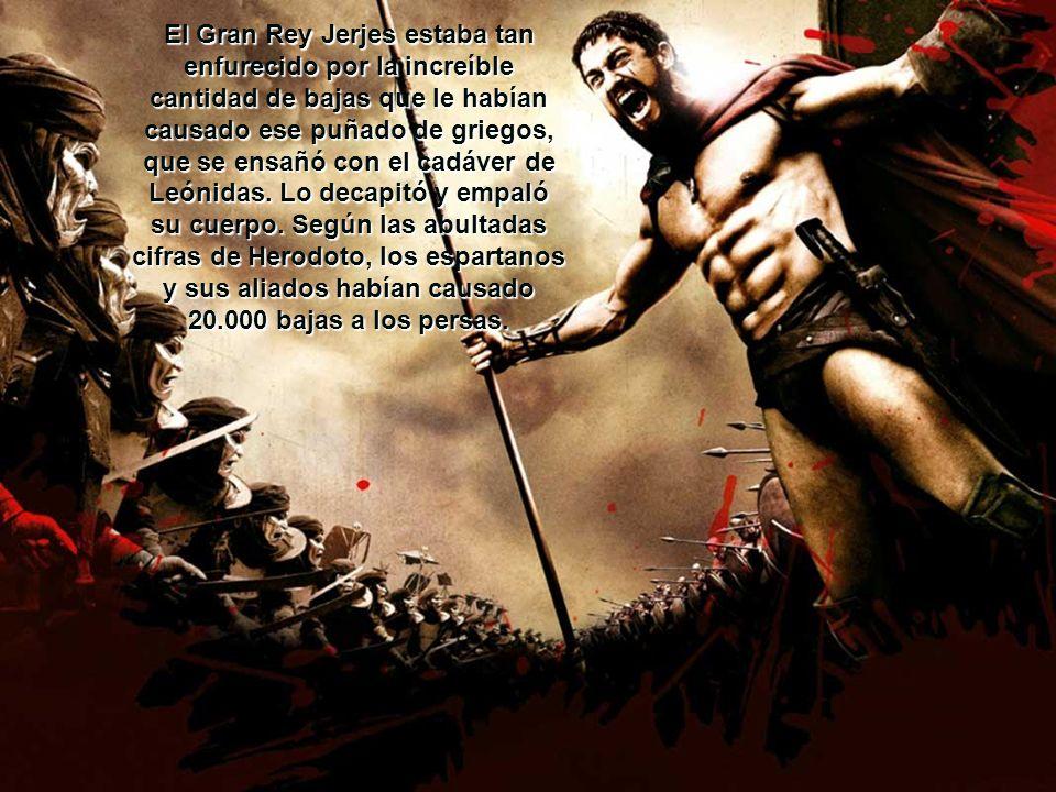 El Gran Rey Jerjes estaba tan enfurecido por la increíble cantidad de bajas que le habían causado ese puñado de griegos, que se ensañó con el cadáver de Leónidas.