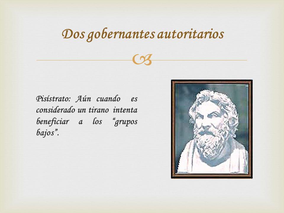 Dos gobernantes autoritarios Pisístrato: Aún cuando es considerado un tirano intenta beneficiar a los grupos bajos.