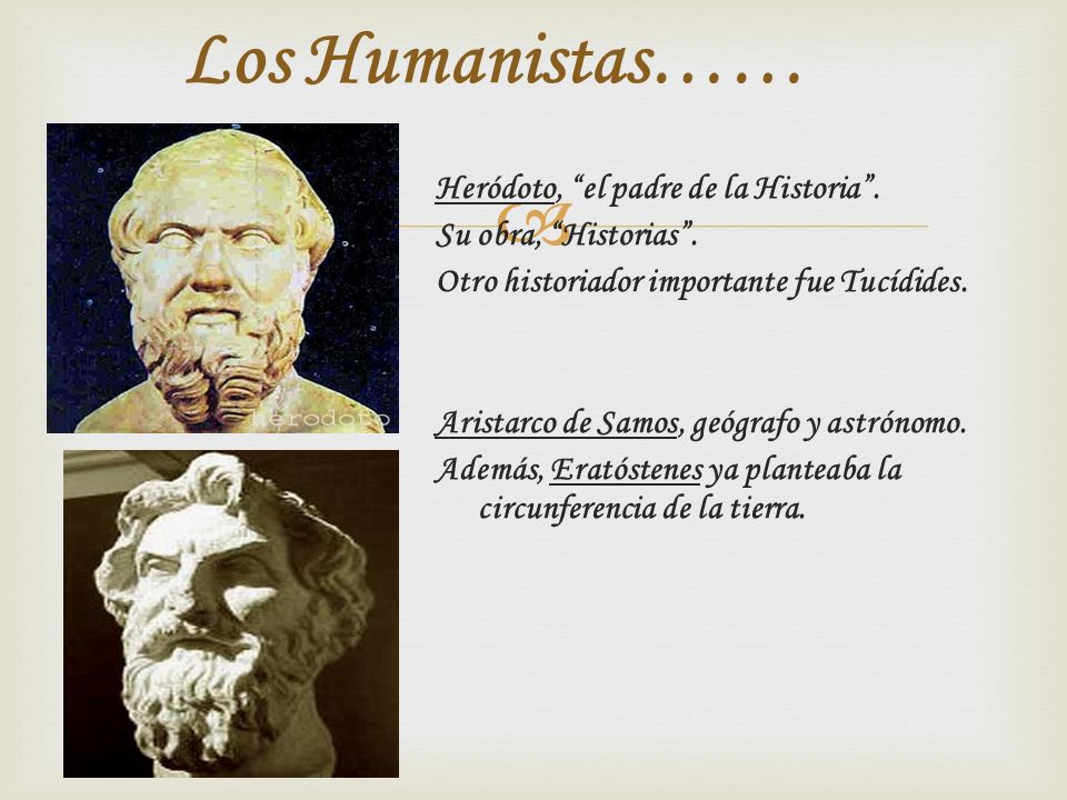 Heródoto, el padre de la Historia. Su obra, Historias. Otro historiador importante fue Tucídides. Aristarco de Samos, geógrafo y astrónomo. Además, Er