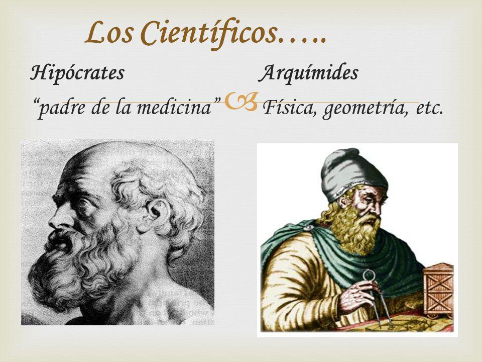 Hipócrates Arquímides padre de la medicina Física, geometría, etc. Los Científicos…..