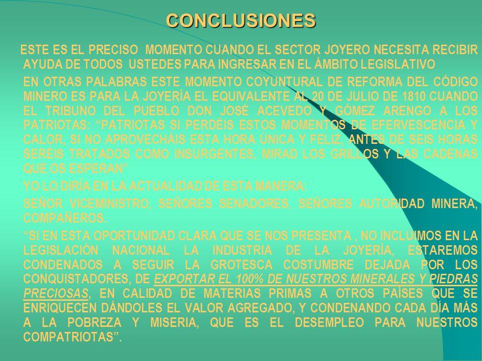 CONCLUSIONES ESTE ES EL PRECISO MOMENTO CUANDO EL SECTOR JOYERO NECESITA RECIBIR AYUDA DE TODOS USTEDES PARA INGRESAR EN EL ÁMBITO LEGISLATIVO EN OTRAS PALABRAS ESTE MOMENTO COYUNTURAL DE REFORMA DEL CÓDIGO MINERO ES PARA LA JOYERÍA EL EQUIVALENTE AL 20 DE JULIO DE 1810 CUANDO EL TRIBUNO DEL PUEBLO DON JOSÉ ACEVEDO Y GÓMEZ ARENGO A LOS PATRIOTAS: PATRIOTAS SI PERDÉIS ESTOS MOMENTOS DE EFERVESCENCIA Y CALOR, SI NO APROVECHÁIS ESTA HORA ÚNICA Y FELIZ, ANTES DE SEIS HORAS SERÉIS TRATADOS COMO INSURGENTES, MIRAD LOS GRILLOS Y LAS CADENAS QUE OS ESPERAN YO LO DIRÍA EN LA ACTUALIDAD DE ESTA MANERA: SEÑOR VICEMINISTRO, SEÑORES SENADORES, SEÑORES AUTORIDAD MINERA, COMPAÑEROS.