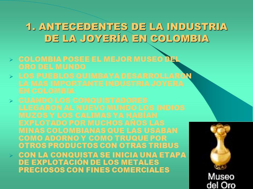 1. ANTECEDENTES DE LA INDUSTRIA DE LA JOYERÍA EN COLOMBIA COLOMBIA POSEE EL MEJOR MUSEO DEL ORO DEL MUNDO LOS PUEBLOS QUIMBAYA DESARROLLARON LA MAS IM