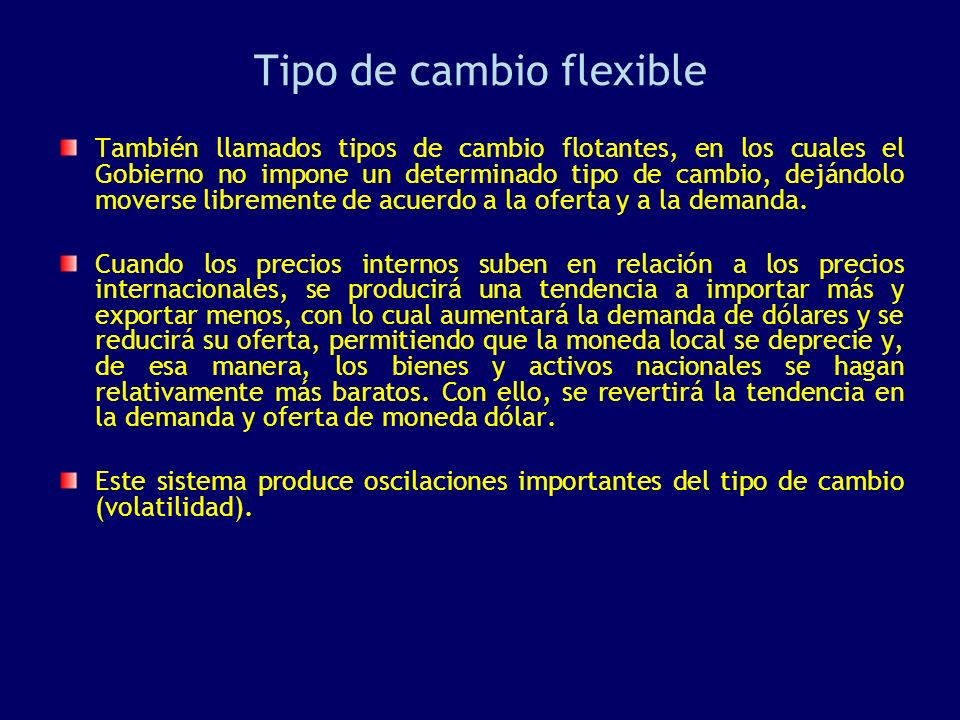 Tipo de cambio flexible También llamados tipos de cambio flotantes, en los cuales el Gobierno no impone un determinado tipo de cambio, dejándolo mover