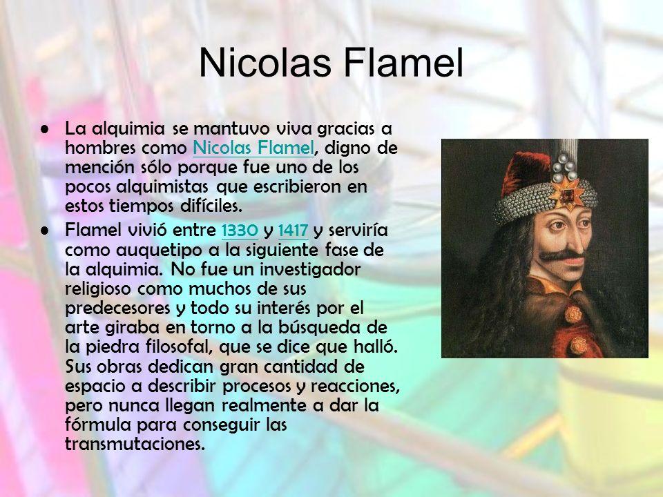 Nicolas Flamel La alquimia se mantuvo viva gracias a hombres como Nicolas Flamel, digno de mención sólo porque fue uno de los pocos alquimistas que escribieron en estos tiempos difíciles.Nicolas Flamel Flamel vivió entre 1330 y 1417 y serviría como auquetipo a la siguiente fase de la alquimia.