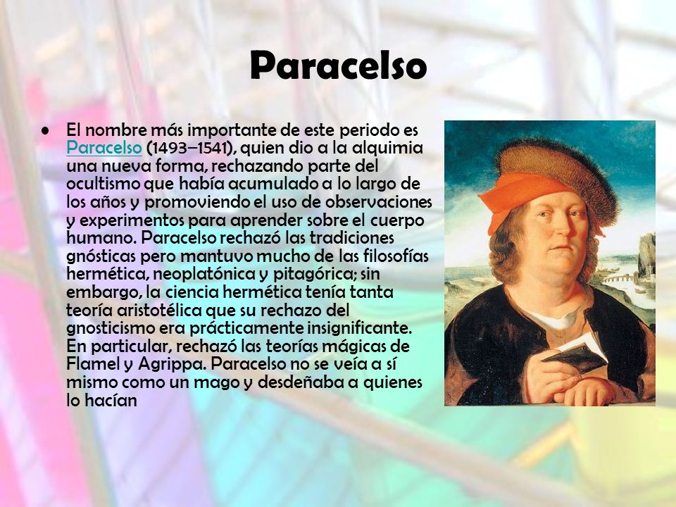 Paracelso El nombre más importante de este periodo es Paracelso (1493–1541), quien dio a la alquimia una nueva forma, rechazando parte del ocultismo que había acumulado a lo largo de los años y promoviendo el uso de observaciones y experimentos para aprender sobre el cuerpo humano.