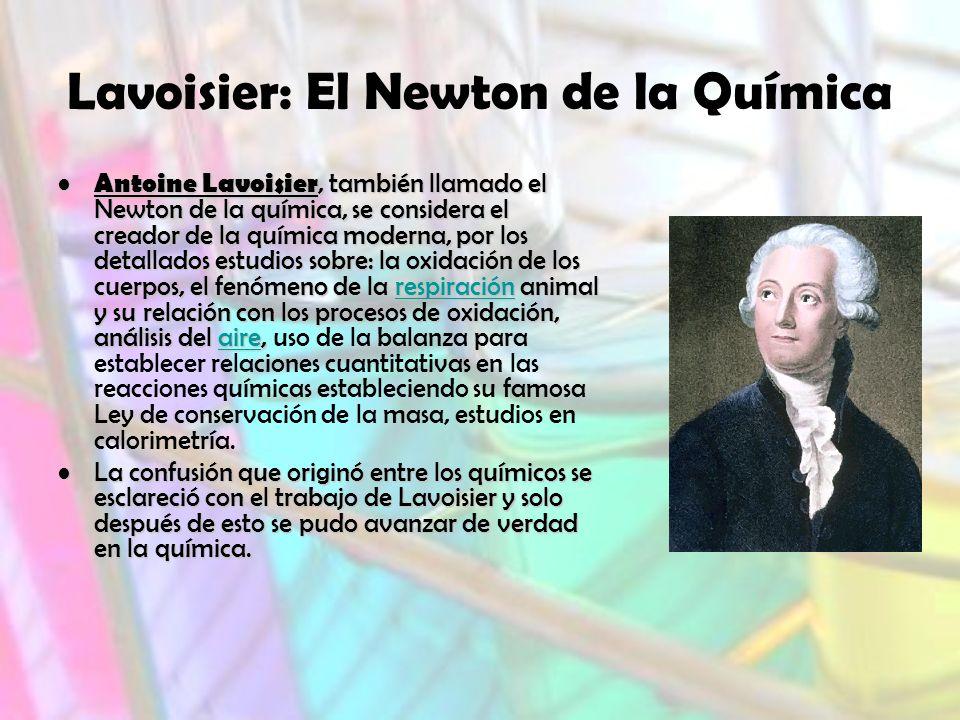 Lavoisier: El Newton de la Química Antoine Lavoisier, también llamado el Newton de la química, se considera el creador de la química moderna, por los detallados estudios sobre: la oxidación de los cuerpos, el fenómeno de la respiración animal y su relación con los procesos de oxidación, análisis del aire, Antoine Lavoisier, también llamado el Newton de la química, se considera el creador de la química moderna, por los detallados estudios sobre: la oxidación de los cuerpos, el fenómeno de la respiración animal y su relación con los procesos de oxidación, análisis del aire, uso de la balanza para establecer relaciones cuantitativas en las reacciones químicas estableciendo su famosa Ley de conservación de la masa, estudios en calorimetría.respiraciónairerespiraciónaire La confusión que originó entre los químicos se esclareció con el trabajo de Lavoisier y solo después de esto se pudo avanzar de verdad en la química.La confusión que originó entre los químicos se esclareció con el trabajo de Lavoisier y solo después de esto se pudo avanzar de verdad en la química.