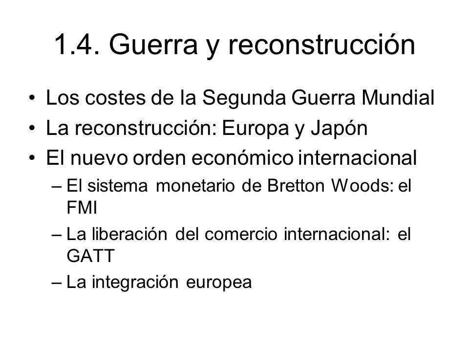 1.4. Guerra y reconstrucción Los costes de la Segunda Guerra Mundial La reconstrucción: Europa y Japón El nuevo orden económico internacional –El sist