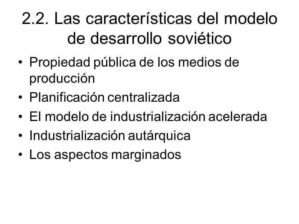 2.2. Las características del modelo de desarrollo soviético Propiedad pública de los medios de producción Planificación centralizada El modelo de indu