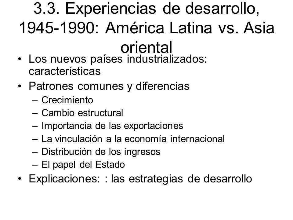 3.3. Experiencias de desarrollo, 1945-1990: América Latina vs. Asia oriental Los nuevos países industrializados: características Patrones comunes y di
