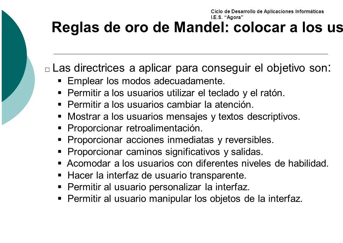 Ciclo de Desarrollo de Aplicaciones Informáticas I.E.S. Agora Reglas de oro de Mandel: colocar a los usuarios en el control de la interfaz Las directr