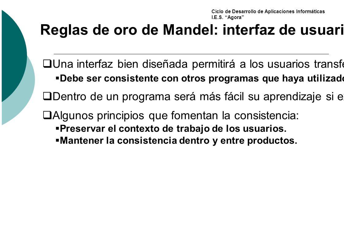 Ciclo de Desarrollo de Aplicaciones Informáticas I.E.S. Agora Reglas de oro de Mandel: interfaz de usuario consistente Una interfaz bien diseñada perm