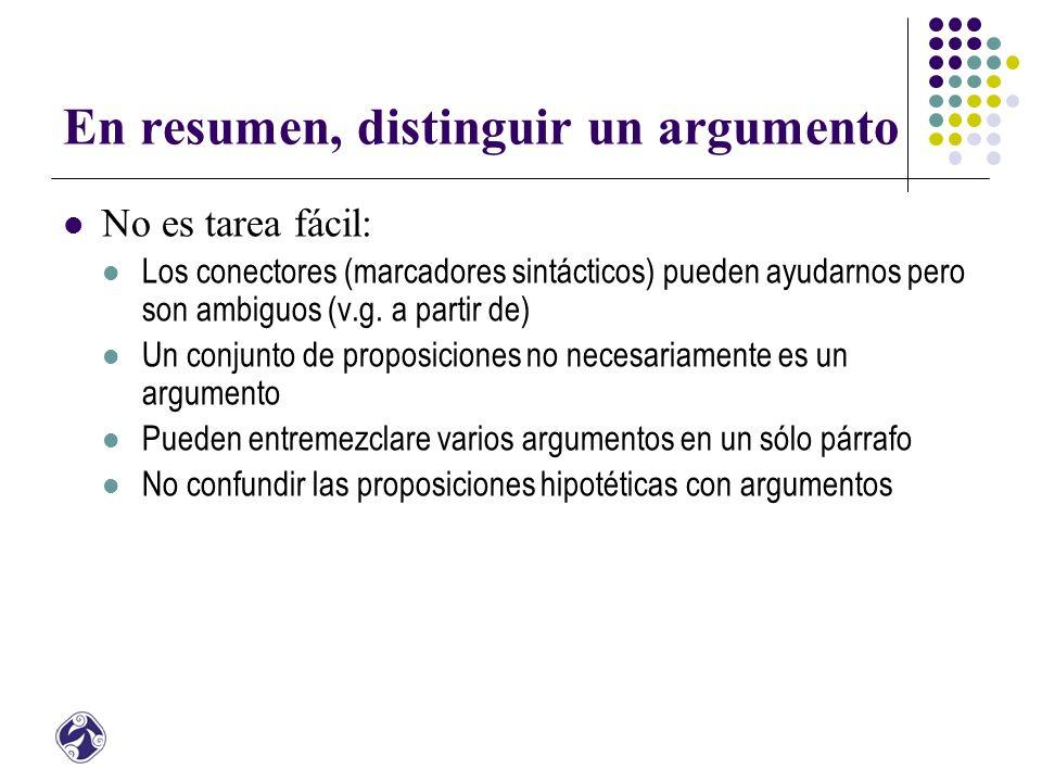 En resumen, distinguir un argumento No es tarea fácil: Los conectores (marcadores sintácticos) pueden ayudarnos pero son ambiguos (v.g.
