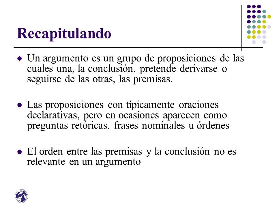 Recapitulando Un argumento es un grupo de proposiciones de las cuales una, la conclusión, pretende derivarse o seguirse de las otras, las premisas.