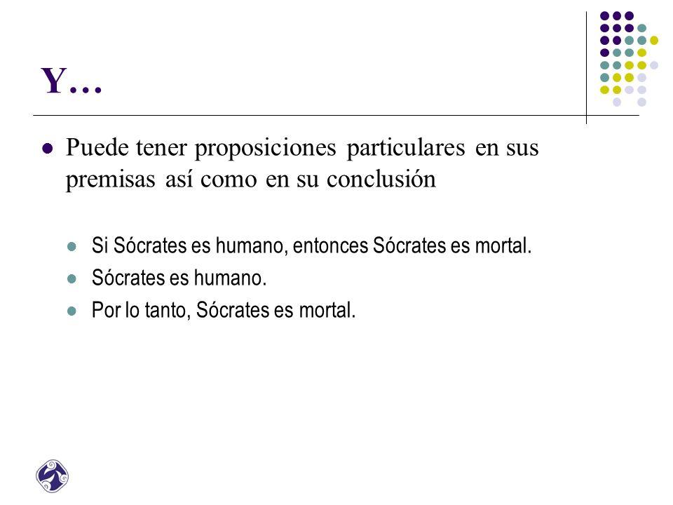 Y… Puede tener proposiciones particulares en sus premisas así como en su conclusión Si Sócrates es humano, entonces Sócrates es mortal.