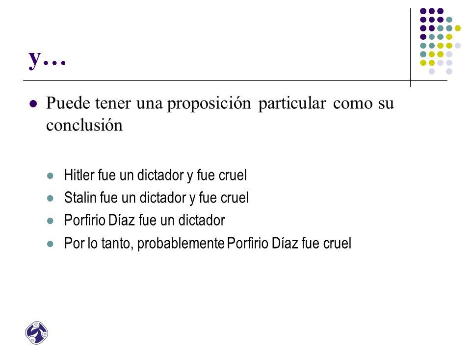 y… Puede tener una proposición particular como su conclusión Hitler fue un dictador y fue cruel Stalin fue un dictador y fue cruel Porfirio Díaz fue un dictador Por lo tanto, probablemente Porfirio Díaz fue cruel