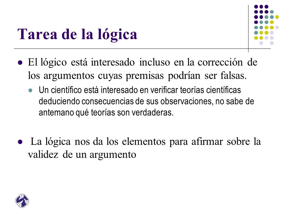 Tarea de la lógica El lógico está interesado incluso en la corrección de los argumentos cuyas premisas podrían ser falsas.