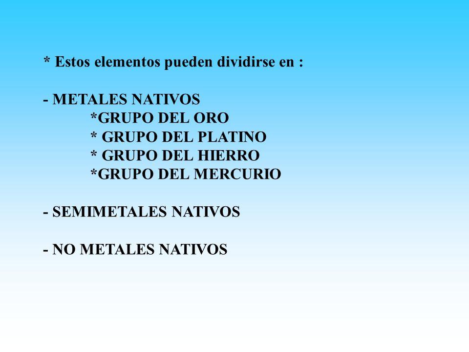 * Estos elementos pueden dividirse en : - METALES NATIVOS *GRUPO DEL ORO * GRUPO DEL PLATINO * GRUPO DEL HIERRO *GRUPO DEL MERCURIO - SEMIMETALES NATI