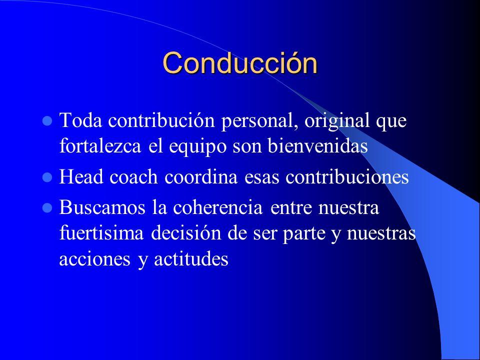 Conducción Toda contribución personal, original que fortalezca el equipo son bienvenidas Head coach coordina esas contribuciones Buscamos la coherencia entre nuestra fuertisima decisión de ser parte y nuestras acciones y actitudes