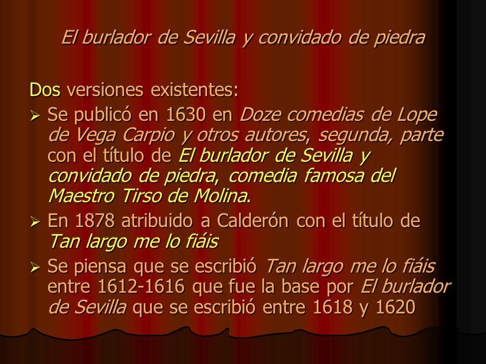 El burlador de Sevilla y convidado de piedra Dos versiones existentes: Se publicó en 1630 en Doze comedias de Lope de Vega Carpio y otros autores, segunda, parte con el título de El burlador de Sevilla y convidado de piedra, comedia famosa del Maestro Tirso de Molina.
