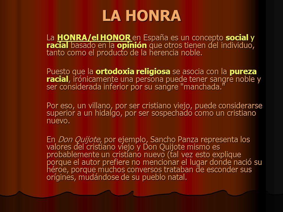 LA HONRA La HONRA/el HONOR en España es un concepto social y racial basado en la opinión que otros tienen del individuo, tanto como el producto de la herencia noble.