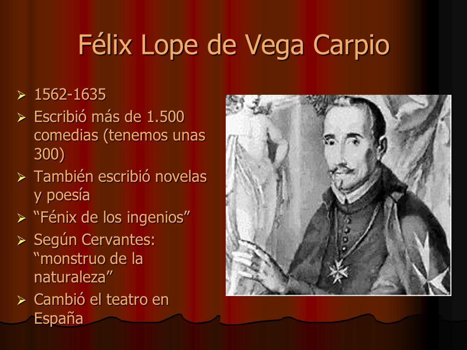 Félix Lope de Vega Carpio 1562-1635 1562-1635 Escribió más de 1.500 comedias (tenemos unas 300) Escribió más de 1.500 comedias (tenemos unas 300) También escribió novelas y poesía También escribió novelas y poesía Fénix de los ingenios Fénix de los ingenios Según Cervantes: monstruo de la naturaleza Según Cervantes: monstruo de la naturaleza Cambió el teatro en España Cambió el teatro en España