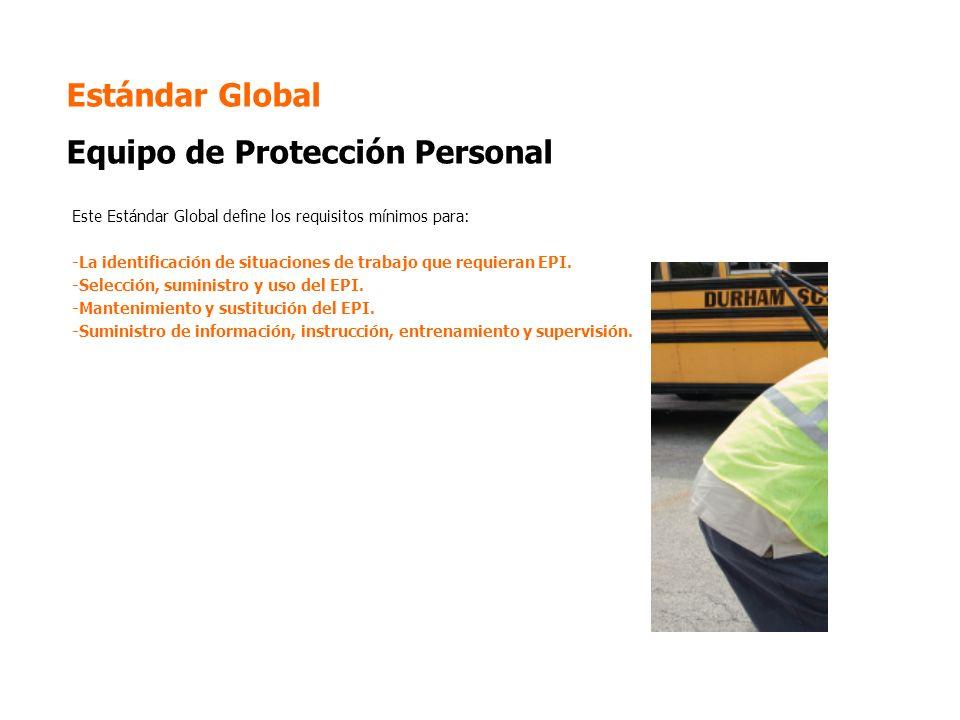 Estándar Global Equipo de Protección Personal Este Estándar Global define los requisitos mínimos para: -La identificación de situaciones de trabajo que requieran EPI.