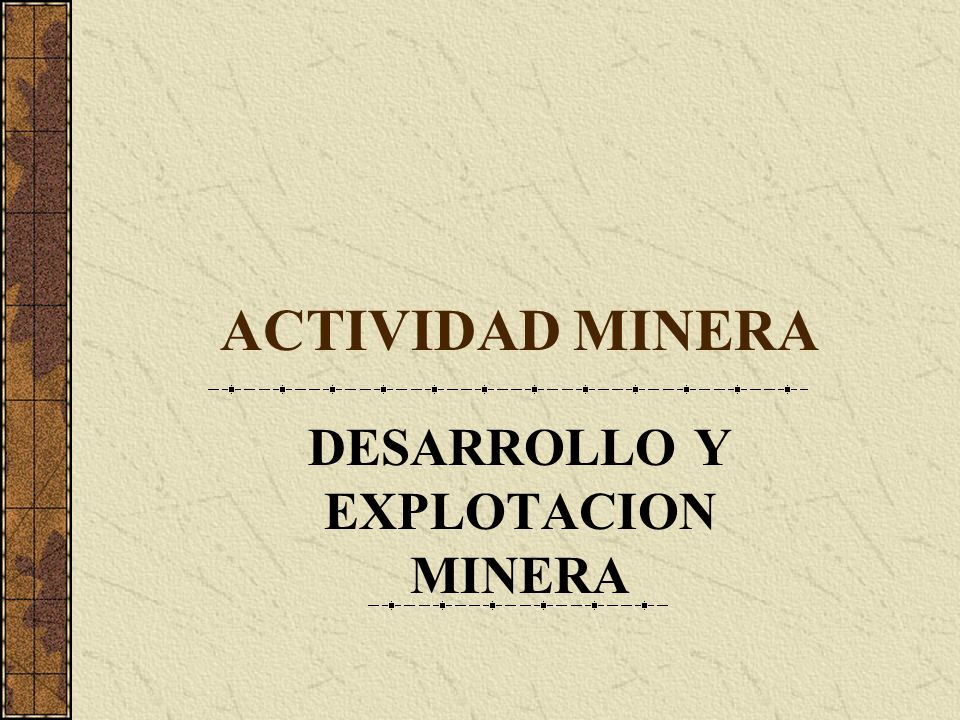 ACTIVIDAD MINERA DESARROLLO Y EXPLOTACION MINERA