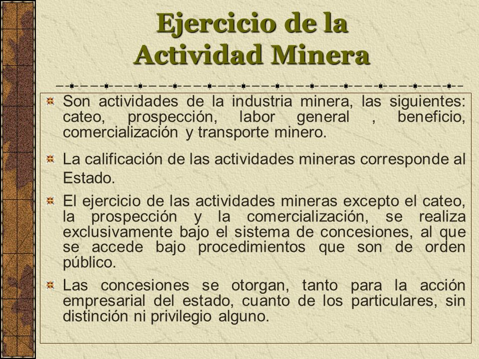 Ejercicio de la Actividad Minera Son actividades de la industria minera, las siguientes: cateo, prospección, labor general, beneficio, comercialización y transporte minero.