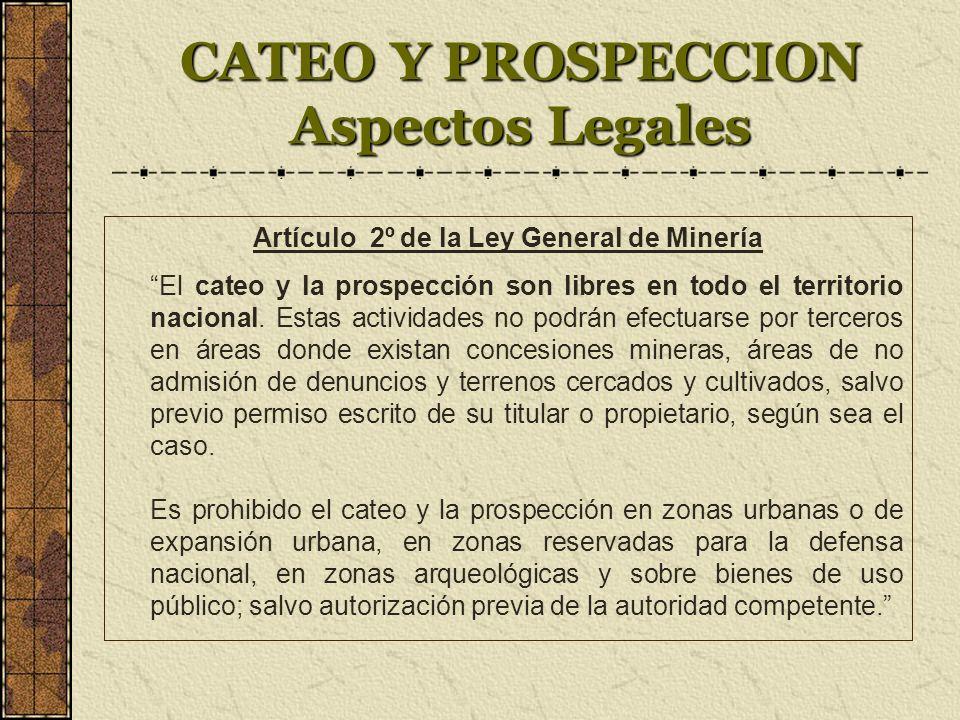 CATEO Y PROSPECCION Aspectos Legales Artículo 2º de la Ley General de Minería El cateo y la prospección son libres en todo el territorio nacional.