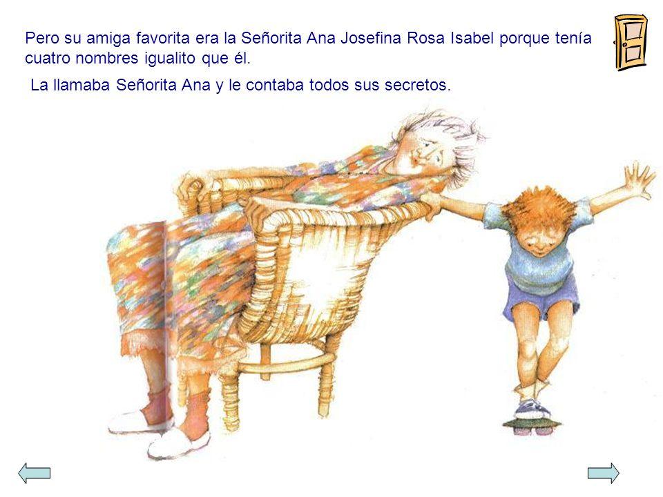 Pero su amiga favorita era la Señorita Ana Josefina Rosa Isabel porque tenía cuatro nombres igualito que él.