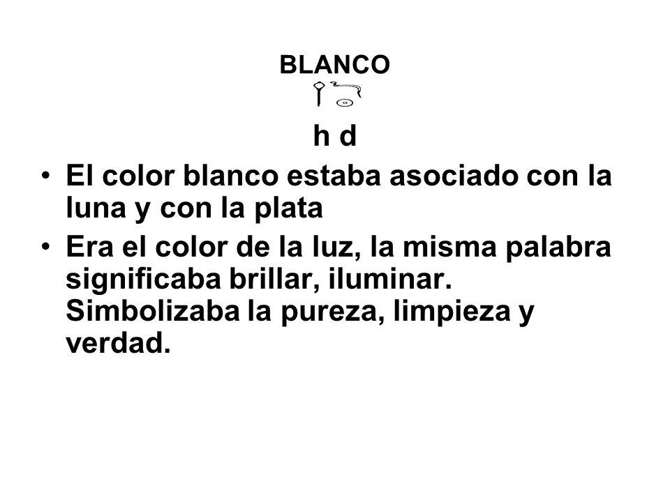 BLANCO h d El color blanco estaba asociado con la luna y con la plata Era el color de la luz, la misma palabra significaba brillar, iluminar.