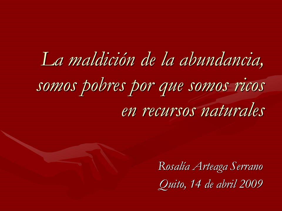 La maldición de la abundancia, somos pobres por que somos ricos en recursos naturales Rosalía Arteaga Serrano Quito, 14 de abril 2009