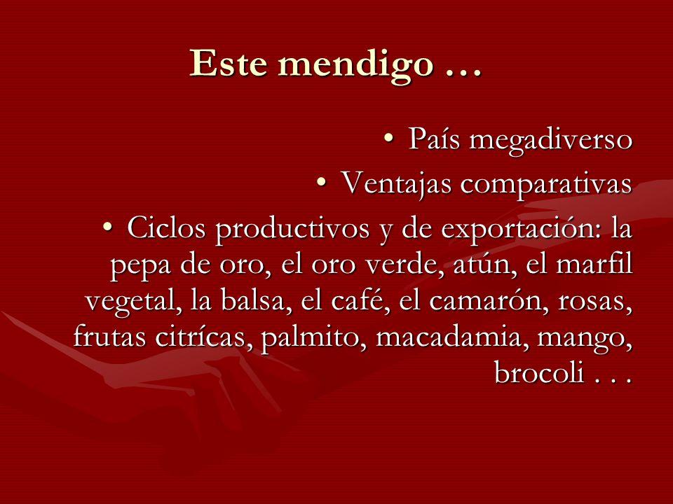 Este mendigo … País megadiversoPaís megadiverso Ventajas comparativasVentajas comparativas Ciclos productivos y de exportación: la pepa de oro, el oro
