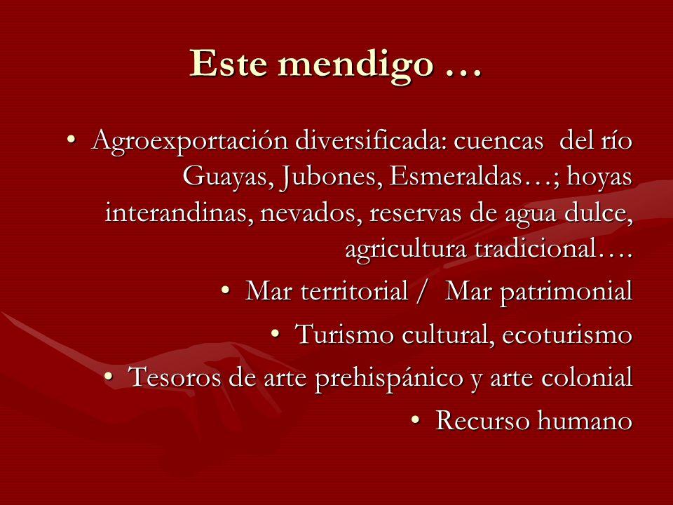 Este mendigo … Agroexportación diversificada: cuencas del río Guayas, Jubones, Esmeraldas…; hoyas interandinas, nevados, reservas de agua dulce, agric