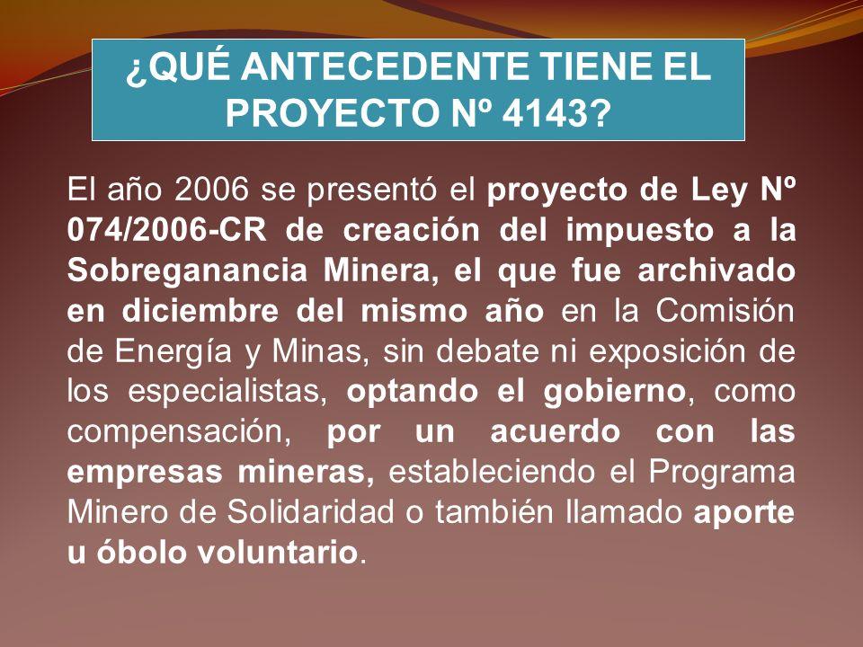 ¿QUÉ ANTECEDENTE TIENE EL PROYECTO Nº 4143? El año 2006 se presentó el proyecto de Ley Nº 074/2006-CR de creación del impuesto a la Sobreganancia Mine