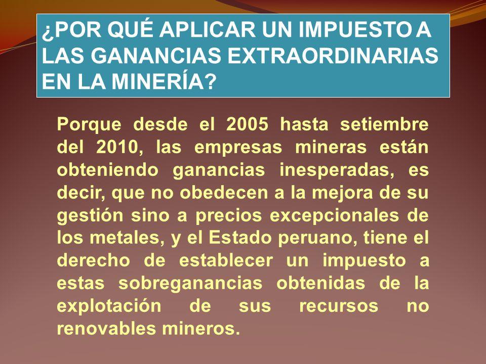 Que es justa, viable y necesaria la aprobación del proyecto N° 4143 de crear un impuesto a las ganancias extraordinarias en la minería peruana a fin de contar con nuevos ingresos en el presupuesto público, el que si se hubieran aplicado desde el 2006 a todas empresas, hubiese permitido que el Estado Peruano disponga de poco más de mil millones de dólares (más de 3 mil millones de nuevos soles) por año a fin de financiar educación, salud, investigación científica y tecnológica y proyectos para el desarrollo sostenible del Perú.