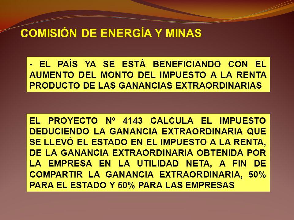 COMISIÓN DE ENERGÍA Y MINAS - EL PAÍS YA SE ESTÁ BENEFICIANDO CON EL AUMENTO DEL MONTO DEL IMPUESTO A LA RENTA PRODUCTO DE LAS GANANCIAS EXTRAORDINARI