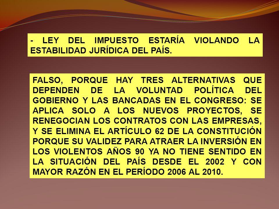 - LEY DEL IMPUESTO ESTARÍA VIOLANDO LA ESTABILIDAD JURÍDICA DEL PAÍS. FALSO, PORQUE HAY TRES ALTERNATIVAS QUE DEPENDEN DE LA VOLUNTAD POLÍTICA DEL GOB