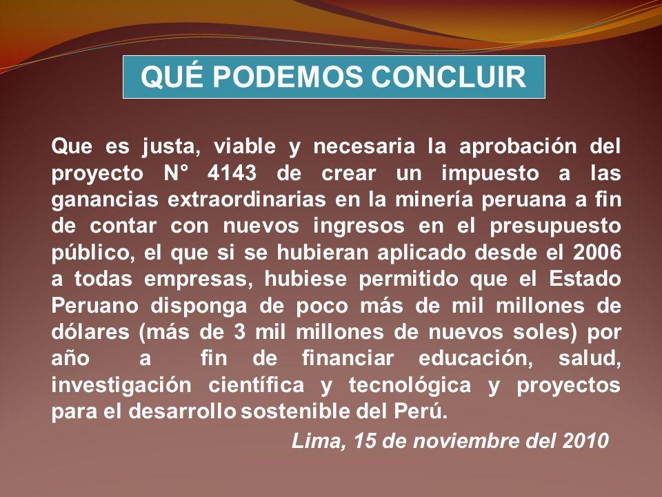 Que es justa, viable y necesaria la aprobación del proyecto N° 4143 de crear un impuesto a las ganancias extraordinarias en la minería peruana a fin d