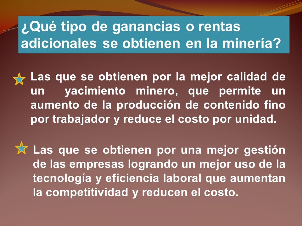 ¿Qué tipo de ganancias o rentas adicionales se obtienen en la minería? Las que se obtienen por la mejor calidad de un yacimiento minero, que permite u