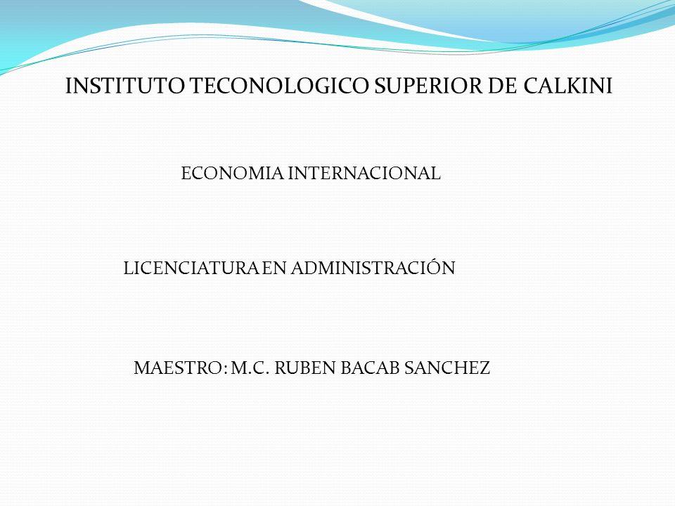 INSTITUTO TECONOLOGICO SUPERIOR DE CALKINI ECONOMIA INTERNACIONAL LICENCIATURA EN ADMINISTRACIÓN MAESTRO: M.C. RUBEN BACAB SANCHEZ