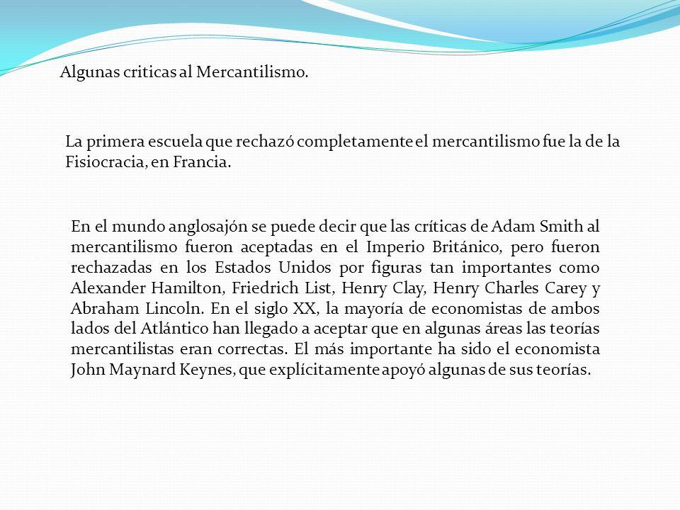 Algunas criticas al Mercantilismo. La primera escuela que rechazó completamente el mercantilismo fue la de la Fisiocracia, en Francia. En el mundo ang