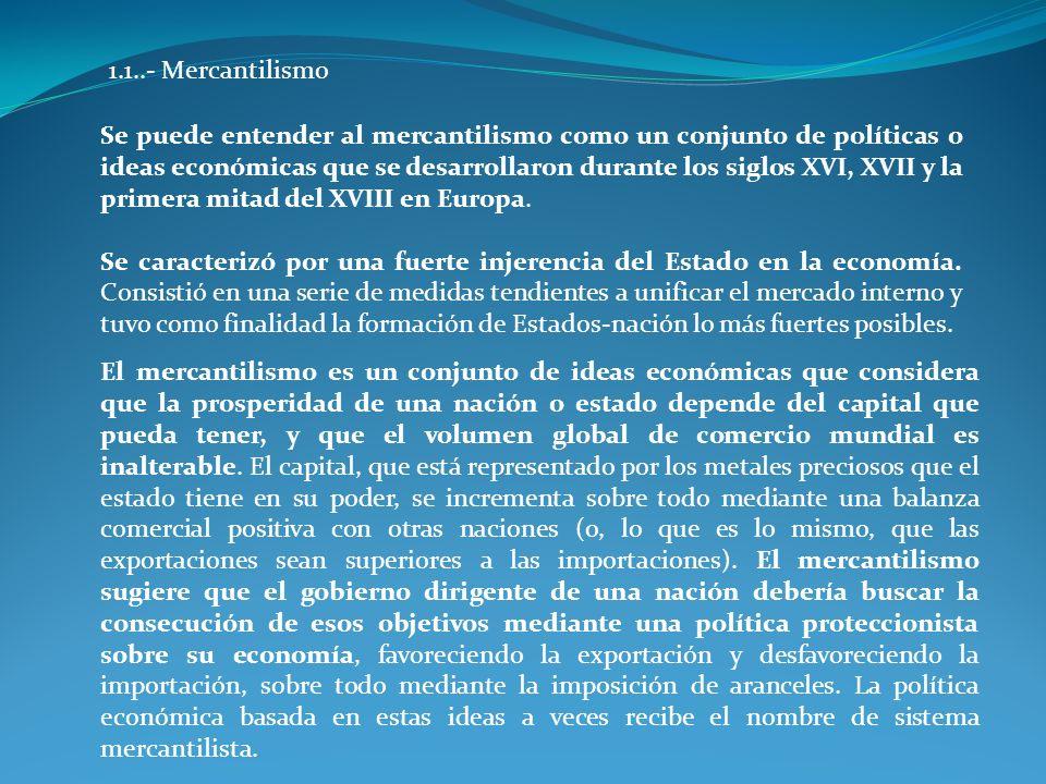1.1..- Mercantilismo Se puede entender al mercantilismo como un conjunto de políticas o ideas económicas que se desarrollaron durante los siglos XVI,