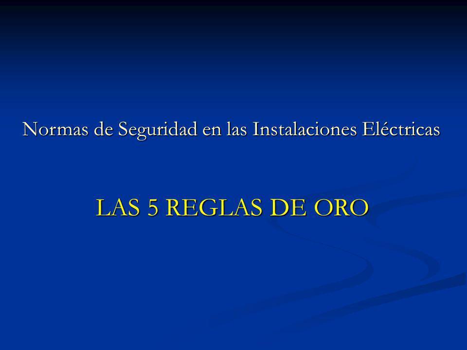 Normas de Seguridad en las Instalaciones Eléctricas Normas de Seguridad en las Instalaciones Eléctricas LAS 5 REGLAS DE ORO LAS 5 REGLAS DE ORO