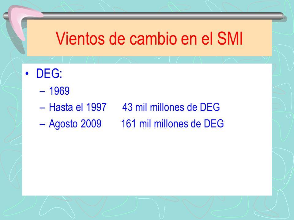 Vientos de cambio en el SMI DEG: –1969 –Hasta el 1997 43 mil millones de DEG –Agosto 2009 161 mil millones de DEG