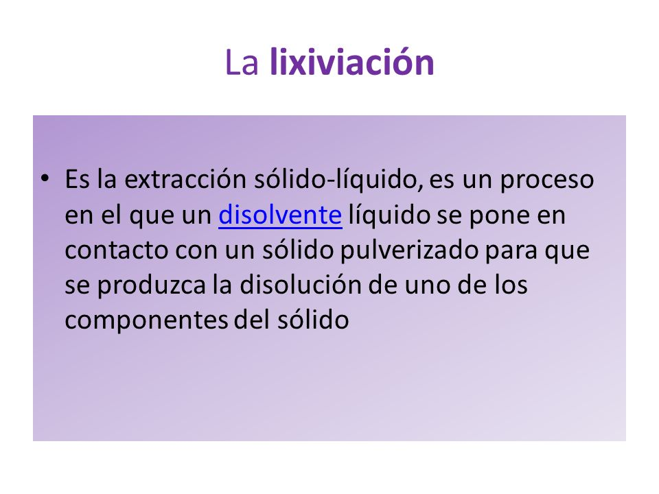 La lixiviación Es la extracción sólido-líquido, es un proceso en el que un disolvente líquido se pone en contacto con un sólido pulverizado para que s
