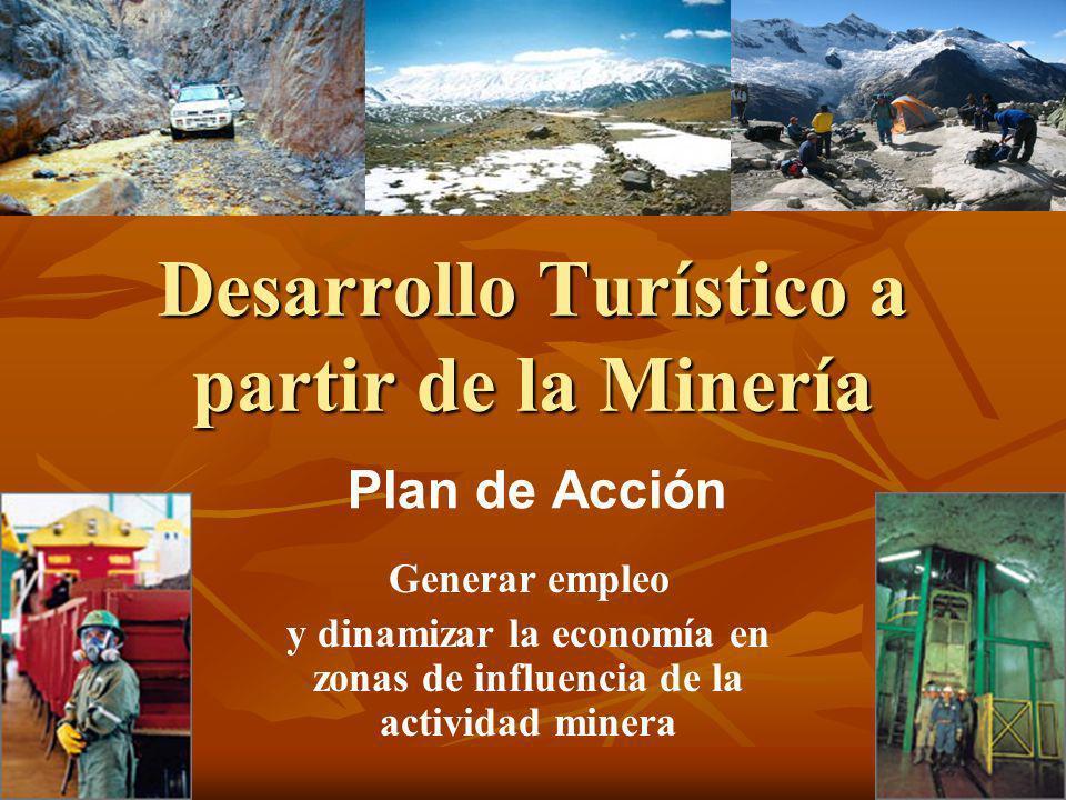 Desarrollo Turístico a partir de la Minería Plan de Acción Generar empleo y dinamizar la economía en zonas de influencia de la actividad minera