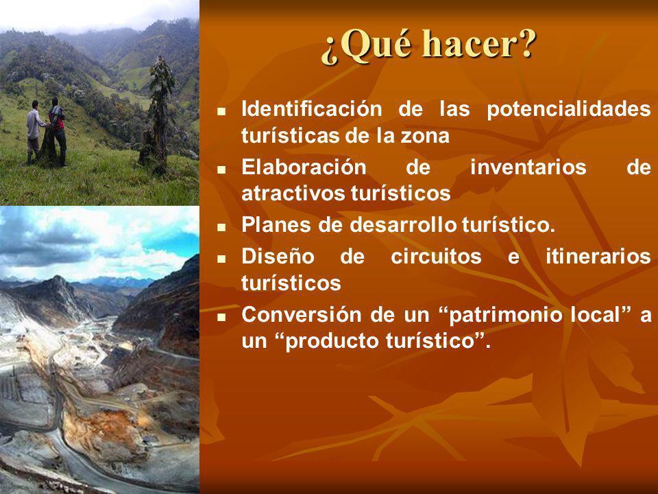 ¿Qué hacer? Identificación de las potencialidades turísticas de la zona Elaboración de inventarios de atractivos turísticos Planes de desarrollo turís